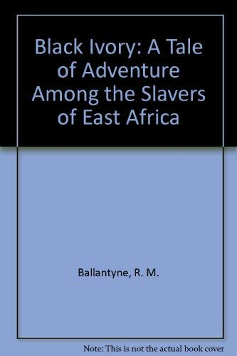 Black Ivory: A Tale of Adventure Among the Slavers of East Africa: Ballantyne, R. M.