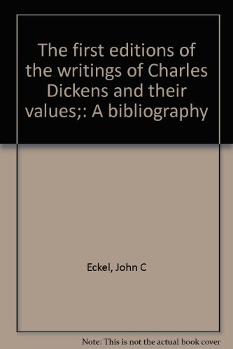 The first editions of the writings of Charles Dickens and their values;: A bibliography: John C ...