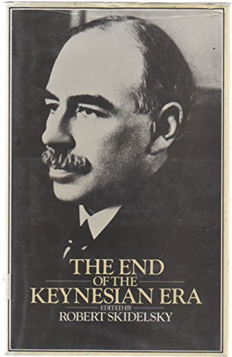 The End of the Keynesian Era: Essays on the Disintegration of the Keynesian Political Economy