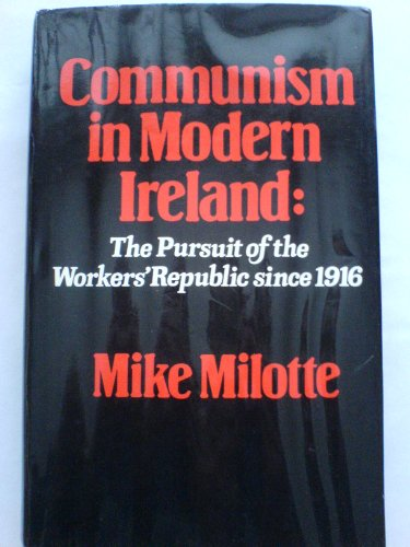 Communism in Modern Ireland: The Pursuit of the Workers' Republic Since 1916 (9780841909700) by Mike Milotte