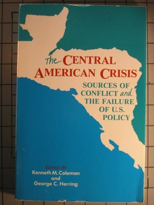 The Central American Crisis: Sources of Conflict and the Failure of U.S. Policy (0842022406) by Kenneth M. Coleman