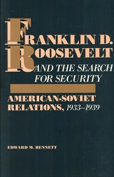 Franklin D. Roosevelt and the Search for Security. American-Soviet Relations 1933-1939.: Bennett, ...