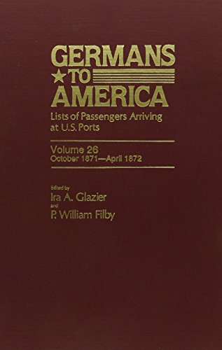 Germans to America: Lists of Passengers Arriving at U.S. Ports, Vol. 26: Oct. 2, 1871-Apr. 30, 1872...