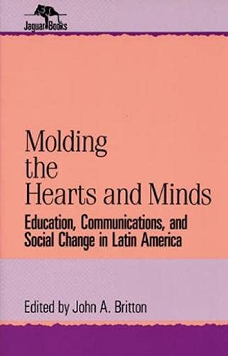 Molding the Hearts and Minds: Education, Communications, and Social Change in Latin America: ...
