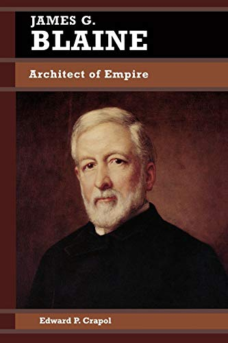 9780842026055: James G. Blaine: Architect of Empire (Biographies in American Foreign Policy)