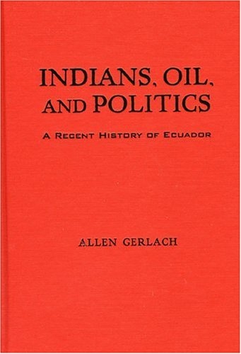 Indians, oil, and politics : a recent history of Ecuador.: Gerlach, Allen