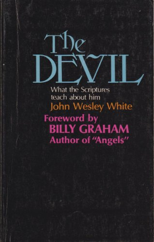 The Devil: What the Scriptures Teach About: John Wesley White;
