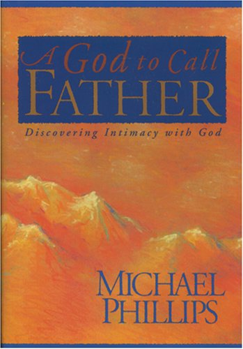 A God to Call Father: Discovering Intimacy With God (0842313923) by Michael R. Phillips