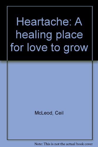Heartache: A Healing Place for Love to Grow: McLeod, Ceil