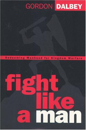 Fight Like a Man: Redeeming Manhood for Kingdom Warfare: Dalbey, Gordon