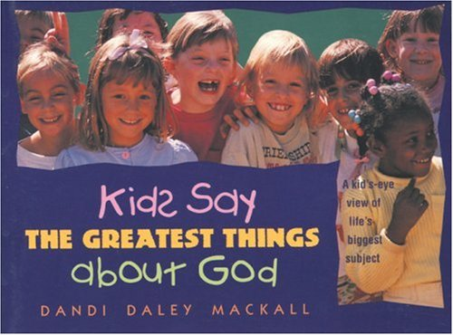 Kids Say the Greatest Things about God (0842320091) by Dandi Daley Mackall
