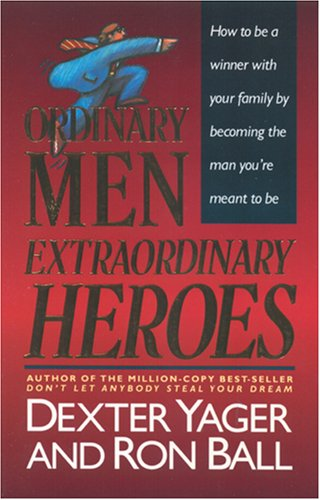 Ordinary Men, Extraordinary Heroes (9780842345934) by Yager, Dexter; Ball, Ron