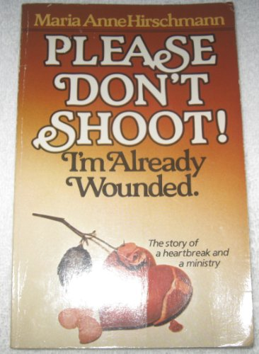 Please Don't Shoot! I'm Already Wounded : The Story of a Heartbreak and Ministry: Maria ...