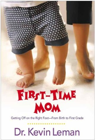 First-Time Mom: Getting Off on the Right Foot-- From Birth to First Grade: Kevin Leman