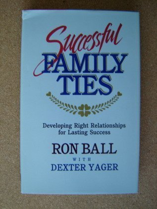 Successful Family Ties: Developing Right Relationships for Lasting Success (9780842366021) by Ball, Ron; Yager, Dexter
