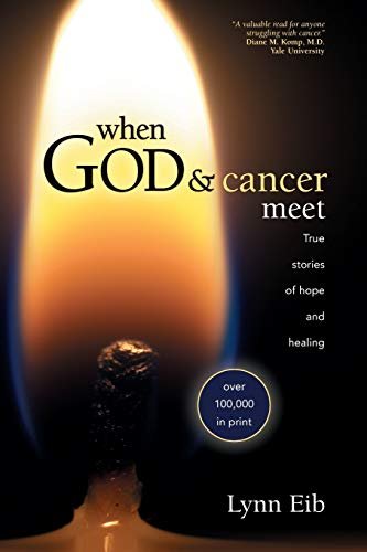 When God and Cancer Meet: True Stories of Hope and Healing: Eib, Lynn