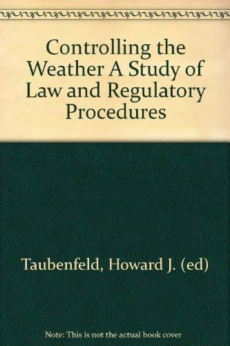 Controlling the Weather: A Study of Law and Regulatory Processes: Taubenfeld, Howard J., editor