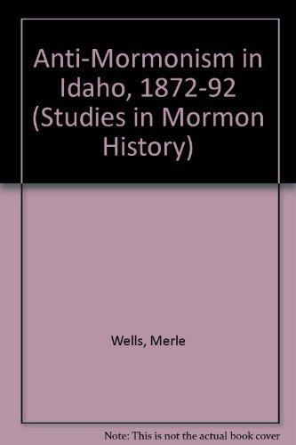 Anti-Mormonism in Idaho, 1872-92 (Studies in Mormon history): Wells, Merle