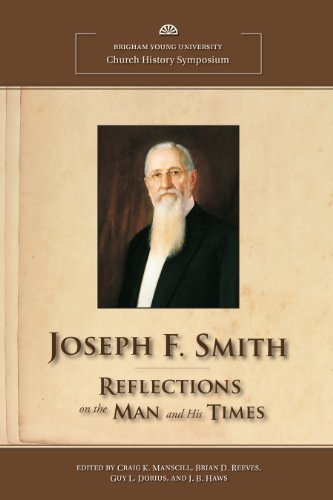 Joseph F. Smith: Reflections on the Man and His Times (BYU Church History Symposium): Craig K. ...