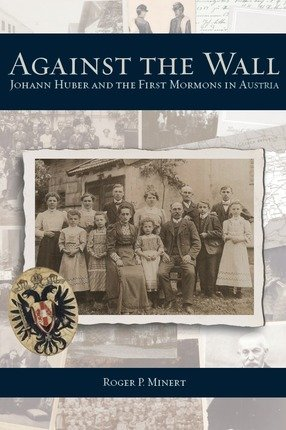 Against the Wall: Johann Huber and the First Mormons in Austria: Roger P. Minert