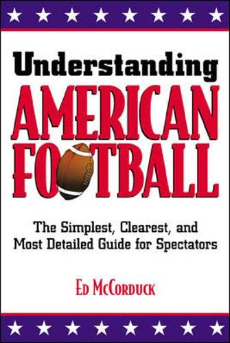 Understanding American Football: The Simplest, Clearest and Most Detailed Guide for Spectators: ...