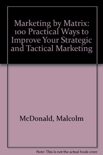 Marketing by Matrix: 100 Practical Ways to Improve Your Strategic and Tactical Marketing: McDonald,...