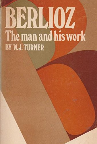 Berlioz;: The man and his work: Turner, W. J