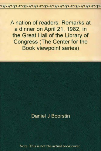A nation of readers: Remarks at a dinner on April 21, 1982, in the Great Hall of the Library of Congress (The Center for the Book viewpoint series) (9780844404028) by Daniel J Boorstin