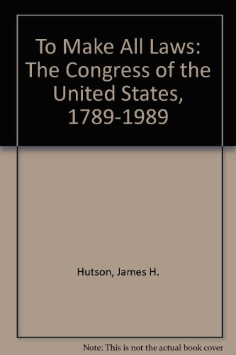 To Make All Laws: The Congress of the United States, 1789-1989: Hutson, James H.