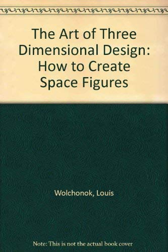 The Art of Three Dimensional Design: How to Create Space Figures: Wolchonok, Louis