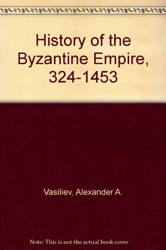 History of the Byzantine Empire, 324-1453: Alexander A. Vasiliev
