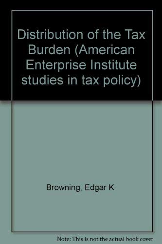 Distribution of the Tax Burden (Studies in tax policy) (0844733490) by Browning, Edgar K.; Johnson, W.R.