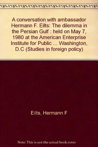 9780844734217: A conversation with ambassador Hermann F. Eilts: The dilemma in the Persian Gulf : held on May 7, 1980 at the American Enterprise Institute for Public ... Washington, D.C (Studies in foreign policy)