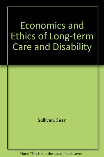 ECONOMICS AND ETHICS OF LONG-TERM CARE AND DISABILITY: Sullivan, Sean & Marion Ein Lewin, Editors