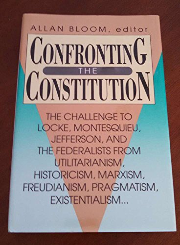 9780844736990: Confronting the Constitution: The Challenge to Locke, Montesquieu, Jefferson and the Federalists from Utilitarianism, Historicism, Marxism, Freudianism, Pragmatism and Existentialism (AEI Studies)