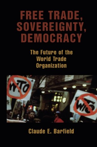 Free Trade, Sovereignty, Democracy: The Future of the World Trade Organization: Barfield, Claude E.
