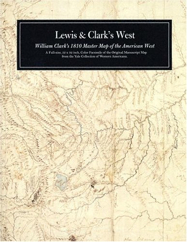 Lewis and Clark's West: William Clark's 1810 master map of the American West: Clark, ...