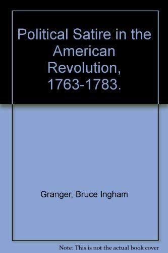Political Satire in the American Revolution, 1763-1783.: Granger, Bruce Ingham