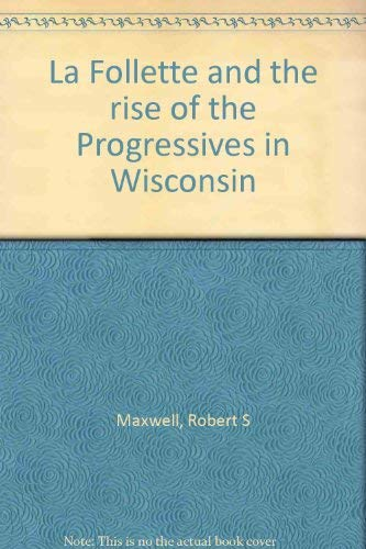 La Follette and the rise of the Progressives in Wisconsin: Maxwell, Robert S