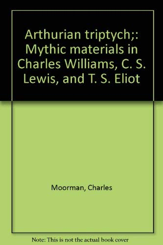 Arthurian Triptych: Mythic Materials in Charles Williams, C. S. Lewis, and T. S. Eliot (University ...