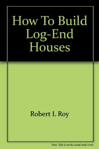 How to build log-end houses: Robert L Roy