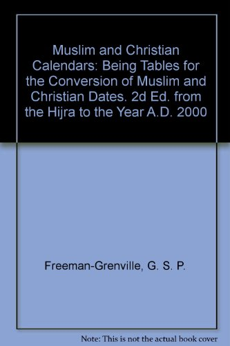 Muslim and Christian Calendars: Being Tables for the Conversion of Muslim and Christian Dates. 2d Ed. from the Hijra to the Year A.D. 2000 (0847614824) by G. S. P. Freeman-Grenville