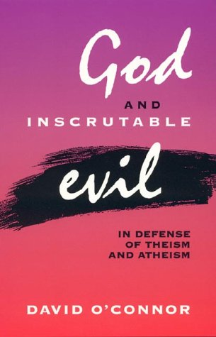 God and Inscrutable Evil: In Defense of Theism and Atheism (Hardback): David O Connor