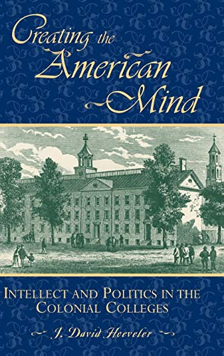 9780847688302: Creating the American Mind: Intellect and Politics in the Colonial Colleges