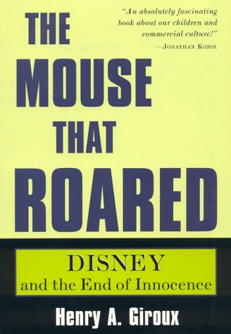 The Mouse That Roared: Disney and the End of Innocence (Culture and Education Series) (0847691098) by Henry A. Giroux