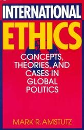 International Ethics : Concepts, Theories, and Cases: Mark R. Amstutz