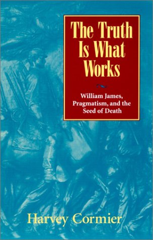 9780847692729: The Truth Is What Works: William James, Pragmatism, and the Seed of Death