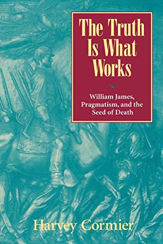 9780847692736: The Truth Is What Works: William James, Pragmatism, and the Seed of Death