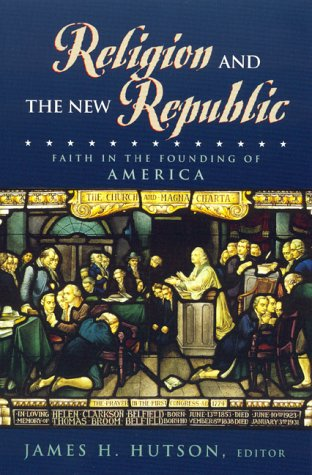 Religion and the New Republic; Faith in the Founding of America: HUTSON, James H., ed