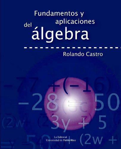 Fundamentos y Aplicaciones del Algebra (Spanish Edition): Rolando Castro